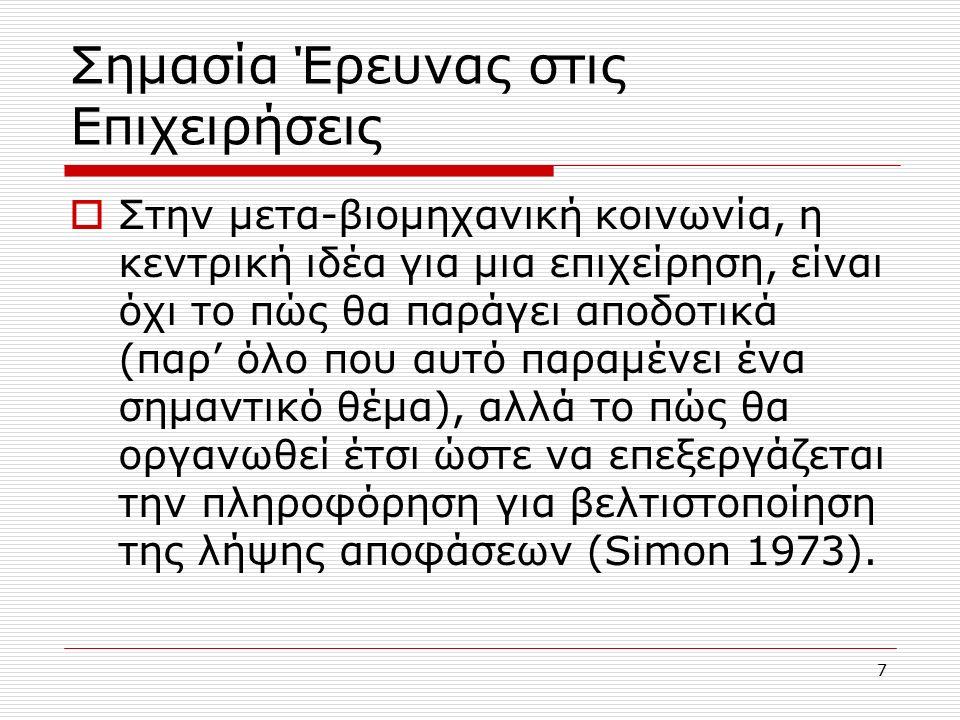 7 Σημασία Έρευνας στις Επιχειρήσεις  Στην μετα-βιομηχανική κοινωνία, η κεντρική ιδέα για μια επιχείρηση, είναι όχι το πώς θα παράγει αποδοτικά (παρ' όλο που αυτό παραμένει ένα σημαντικό θέμα), αλλά το πώς θα οργανωθεί έτσι ώστε να επεξεργάζεται την πληροφόρηση για βελτιστοποίηση της λήψης αποφάσεων (Simon 1973).