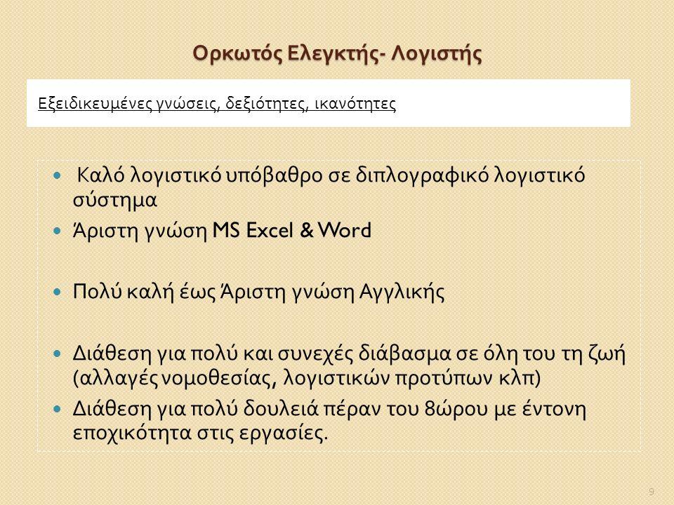 Ορκωτός Ελεγκτής - Λογιστής Εξειδικευμένες γνώσεις, δεξιότητες, ικανότητες Καλό λογιστικό υπόβαθρο σε διπλογραφικό λογιστικό σύστημα Άριστη γνώση MS Excel & Word Πολύ καλή έως Άριστη γνώση Αγγλικής Διάθεση για πολύ και συνεχές διάβασμα σε όλη του τη ζωή ( αλλαγές νομοθεσίας, λογιστικών προτύπων κλπ ) Διάθεση για πολύ δουλειά πέραν του 8 ώρου με έντονη εποχικότητα στις εργασίες.