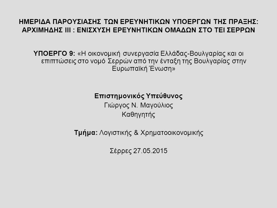 ΗΜΕΡΙΔΑ ΠΑΡΟΥΣΙΑΣΗΣ ΤΩΝ ΕΡΕΥΝΗΤΙΚΩΝ ΥΠΟΕΡΓΩΝ ΤΗΣ ΠΡΑΞΗΣ: ΑΡΧΙΜΗΔΗΣ ΙΙΙ : ΕΝΙΣΧΥΣΗ ΕΡΕΥΝΗΤΙΚΩΝ ΟΜΑΔΩΝ ΣΤΟ ΤΕΙ ΣΕΡΡΩΝ ΥΠΟΕΡΓΟ 9: «Η οικονομική συνεργασία Ελλάδας-Βουλγαρίας και οι επιπτώσεις στο νομό Σερρών από την ένταξη της Βουλγαρίας στην Ευρωπαϊκή Ένωση» Επιστημονικός Υπεύθυνος Γιώργος Ν.