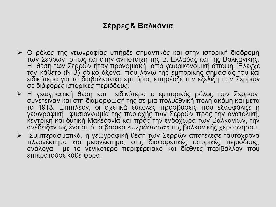Σέρρες & Βαλκάνια  Ο ρόλος της γεωγραφίας υπήρξε σημαντικός και στην ιστορική διαδρομή των Σερρών, όπως και στην αντίστοιχη της Β.
