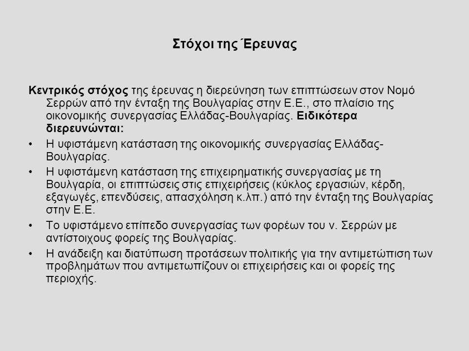 Στόχοι της Έρευνας Κεντρικός στόχος της έρευνας η διερεύνηση των επιπτώσεων στον Νομό Σερρών από την ένταξη της Βουλγαρίας στην Ε.Ε., στο πλαίσιο της οικονομικής συνεργασίας Ελλάδας-Βουλγαρίας.