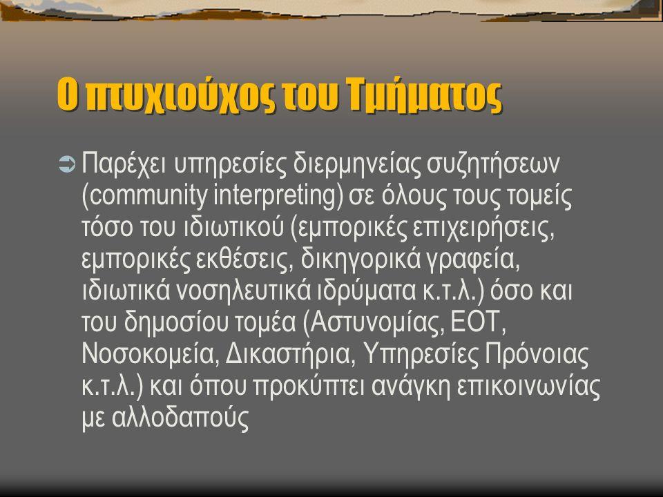 Ο πτυχιούχος του Τμήματος  Παρέχει υπηρεσίες διερμηνείας συζητήσεων (community interpreting) σε όλους τους τομείς τόσο του ιδιωτικού (εμπορικές επιχειρήσεις, εμπορικές εκθέσεις, δικηγορικά γραφεία, ιδιωτικά νοσηλευτικά ιδρύματα κ.τ.λ.) όσο και του δημοσίου τομέα (Αστυνομίας, ΕΟΤ, Νοσοκομεία, Δικαστήρια, Υπηρεσίες Πρόνοιας κ.τ.λ.) και όπου προκύπτει ανάγκη επικοινωνίας με αλλοδαπούς