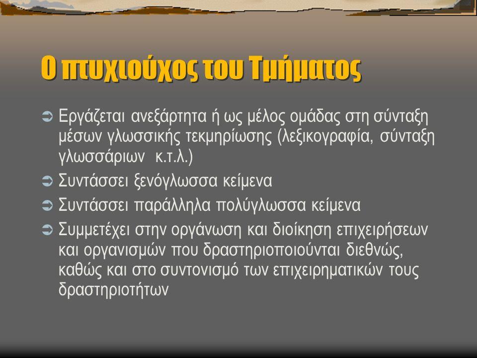 Ο πτυχιούχος του Τμήματος  Εργάζεται ανεξάρτητα ή ως μέλος ομάδας στη σύνταξη μέσων γλωσσικής τεκμηρίωσης (λεξικογραφία, σύνταξη γλωσσάριων κ.τ.λ.)  Συντάσσει ξενόγλωσσα κείμενα  Συντάσσει παράλληλα πολύγλωσσα κείμενα  Συμμετέχει στην οργάνωση και διοίκηση επιχειρήσεων και οργανισμών που δραστηριοποιούνται διεθνώς, καθώς και στο συντονισμό των επιχειρηματικών τους δραστηριοτήτων