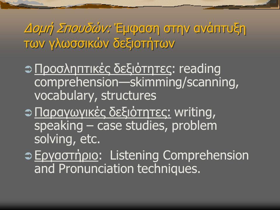 Δομή Σπουδών: Έμφαση στην ανάπτυξη των γλωσσικών δεξιοτήτων  Προσληπτικές δεξιότητες: reading comprehension—skimming/scanning, vocabulary, structures  Παραγωγικές δεξιότητες: writing, speaking – case studies, problem solving, etc.