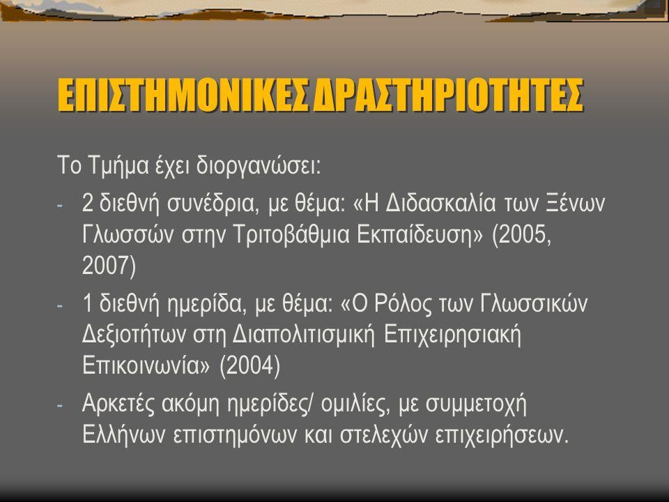 ΕΠΙΣΤΗΜΟΝΙΚΕΣ ΔΡΑΣΤΗΡΙΟΤΗΤΕΣ Το Τμήμα έχει διοργανώσει: - 2 διεθνή συνέδρια, με θέμα: «Η Διδασκαλία των Ξένων Γλωσσών στην Τριτοβάθμια Εκπαίδευση» (2005, 2007) - 1 διεθνή ημερίδα, με θέμα: «Ο Ρόλος των Γλωσσικών Δεξιοτήτων στη Διαπολιτισμική Επιχειρησιακή Επικοινωνία» (2004) - Αρκετές ακόμη ημερίδες/ ομιλίες, με συμμετοχή Ελλήνων επιστημόνων και στελεχών επιχειρήσεων.