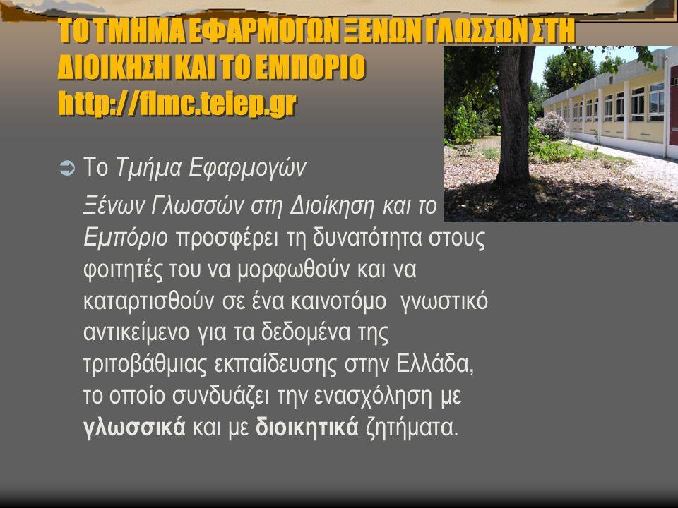 ΤΟ ΤΜΗΜΑ ΕΦΑΡΜΟΓΩΝ ΞΕΝΩΝ ΓΛΩΣΣΩΝ ΣΤΗ ΔΙΟΙΚΗΣΗ ΚΑΙ ΤΟ ΕΜΠΟΡΙΟ http://flmc.teiep.gr  Το Τμήμα Εφαρμογών Ξένων Γλωσσών στη Διοίκηση και το Εμπόριο προσφέρει τη δυνατότητα στους φοιτητές του να μορφωθούν και να καταρτισθούν σε ένα καινοτόμο γνωστικό αντικείμενο για τα δεδομένα της τριτοβάθμιας εκπαίδευσης στην Ελλάδα, το οποίο συνδυάζει την ενασχόληση με γλωσσικά και με διοικητικά ζητήματα.