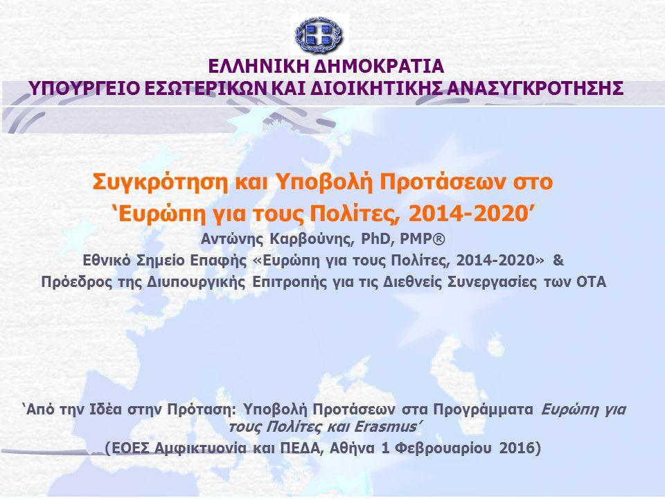ΕΛΛΗΝΙΚΗ ΔΗΜΟΚΡΑΤΙΑ ΥΠΟΥΡΓΕΙΟ ΕΣΩΤΕΡΙΚΩΝ ΚΑΙ ΔΙΟΙΚΗΤΙΚΗΣ ΑΝΑΣΥΓΚΡΟΤΗΣΗΣ Συγκρότηση και Υποβολή Προτάσεων στο 'Ευρώπη για τους Πολίτες, 2014-2020' Αντώνης Καρβούνης, PhD, PMP® Εθνικό Σημείο Επαφής «Ευρώπη για τους Πολίτες, 2014-2020» & Πρόεδρος της Διυπουργικής Επιτροπής για τις Διεθνείς Συνεργασίες των ΟΤΑ 'Από την Ιδέα στην Πρόταση: Υποβολή Προτάσεων στα Προγράμματα Ευρώπη για τους Πολίτες και Erasmus' (ΕΟΕΣ Αμφικτυονία και ΠΕΔΑ, Αθήνα 1 Φεβρουαρίου 2016)