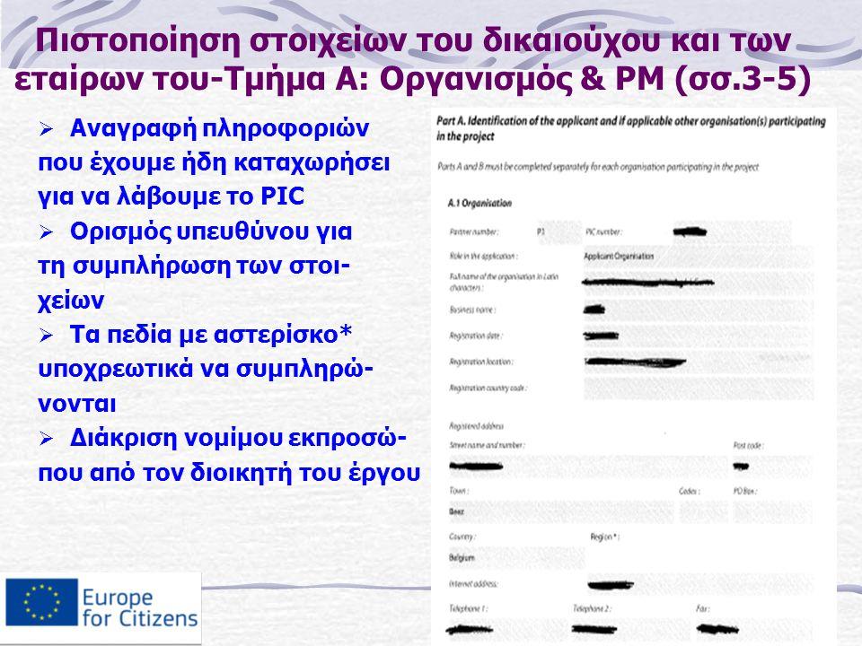 Πιστοποίηση στοιχείων του δικαιούχου και των εταίρων του-Τμήμα Α: Οργανισμός & PM (σσ.3-5)  Αναγραφή πληροφοριών που έχουμε ήδη καταχωρήσει για να λάβουμε το PIC  Ορισμός υπευθύνου για τη συμπλήρωση των στοι- χείων  Τα πεδία με αστερίσκο* υποχρεωτικά να συμπληρώ- νονται  Διάκριση νομίμου εκπροσώ- που από τον διοικητή του έργου