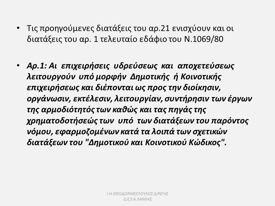 Ι.Η.ΘΕΟΔΩΡΑΚΟΠΟΥΛΟΣ Δ/ΝΤΗΣ Δ.Ε.Υ.Α.ΛΑΜΙΑΣ Τις προηγούμενες διατάξεις του αρ.21 ενισχύουν και οι διατάξεις του αρ. 1 τελευταίο εδάφιο του Ν.1069/80 Αρ.