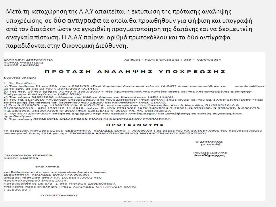 Ι.Η.ΘΕΟΔΩΡΑΚΟΠΟΥΛΟΣ Δ/ΝΤΗΣ Δ.Ε.Υ.Α.ΛΑΜΙΑΣ Μετά τη καταχώρηση της Α.Α.Υ απαιτείται η εκτύπωση της πρότασης ανάληψης υποχρέωσης σε δύο αντίγραφα τα οποία θα προωθηθούν για ψήφιση και υπογραφή από τον διατάκτη ώστε να εγκριθεί η πραγματοποίηση της δαπάνης και να δεσμευτεί η αναγκαία πίστωση.