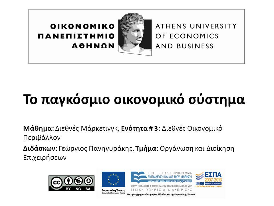 Το παγκόσμιο οικονομικό σύστημα Μάθημα: Διεθνές Μάρκετινγκ, Ενότητα # 3: Διεθνές Οικονομικό Περιβάλλον Διδάσκων: Γεώργιος Πανηγυράκης, Τμήμα: Οργάνωση