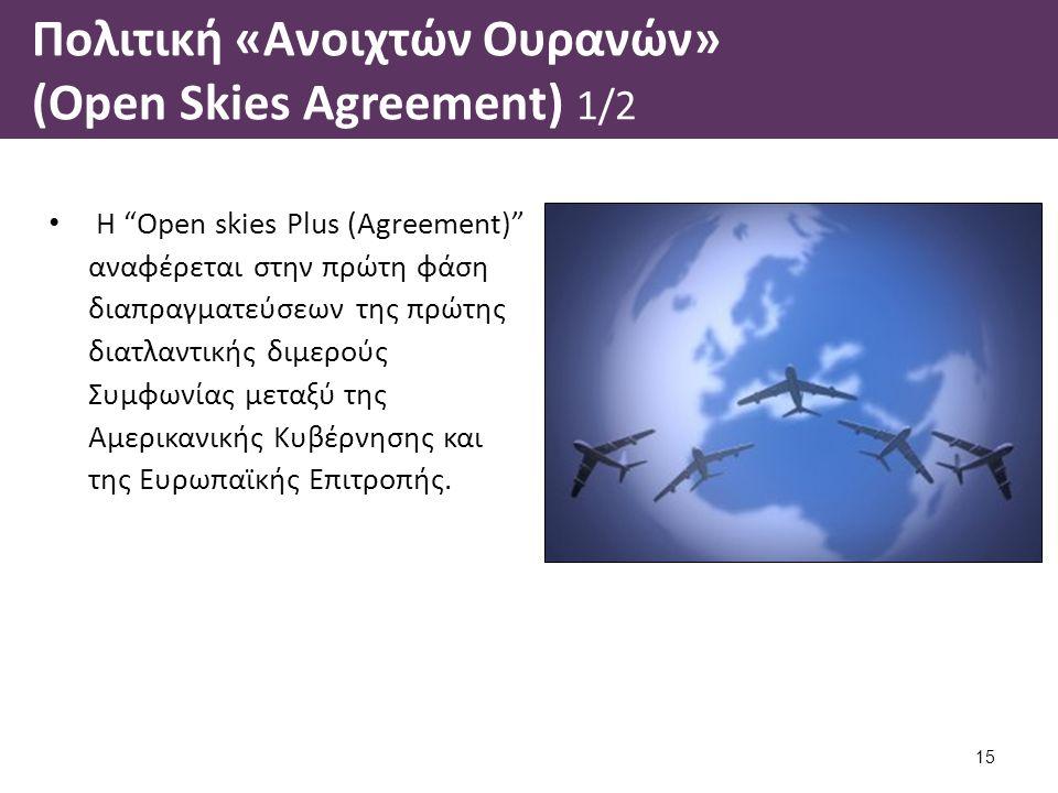 Πολιτική «Ανοιχτών Ουρανών» (Open Skies Agreement) 1/2 Η Open skies Plus (Agreement) αναφέρεται στην πρώτη φάση διαπραγματεύσεων της πρώτης διατλαντικής διμερούς Συμφωνίας μεταξύ της Αμερικανικής Κυβέρνησης και της Ευρωπαϊκής Επιτροπής.