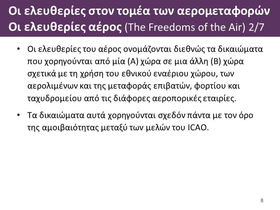 Οι ελευθερίες στον τομέα των αερομεταφορών Οι ελευθερίες αέρος (The Freedoms of the Air) 2/7 Οι ελευθερίες του αέρος ονομάζονται διεθνώς τα δικαιώματα που χορηγούνται από μία (Α) χώρα σε μια άλλη (Β) χώρα σχετικά με τη χρήση του εθνικού εναέριου χώρου, των αερολιμένων και της μεταφοράς επιβατών, φορτίου και ταχυδρομείου από τις διάφορες αεροπορικές εταιρίες.