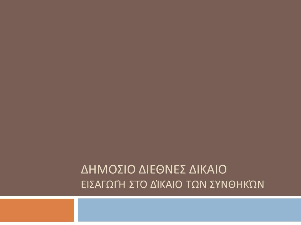 Δίκαιο Διεθνών Συνθηκών - Εισαγωγή  O ι διεθνείς συνθήκες αποτελούν την κατεξοχήν δικαιοπραξία για τη ρύθμιση σχέσεων στο πλαίσιο της διεθνούς κοινότητας.