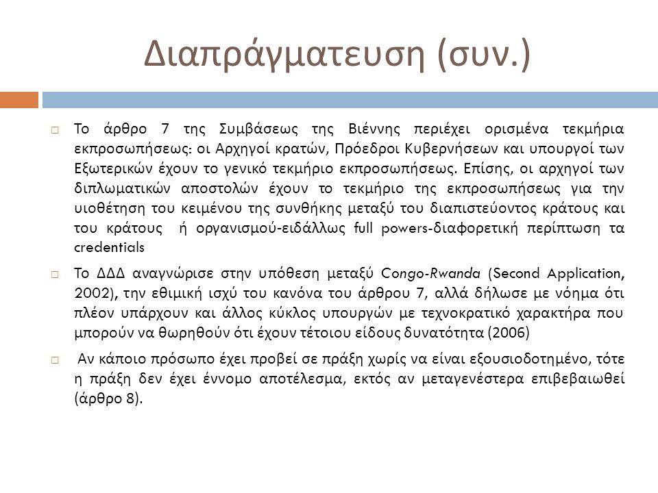 Διαπράγματευση ( συν.)  Το άρθρο 7 της Συμβάσεως της Βιέννης περιέχει ορισμένα τεκμήρια εκπροσωπήσεως : οι Αρχηγοί κρατών, Πρόεδροι Κυβερνήσεων και υπουργοί των Εξωτερικών έχουν το γενικό τεκμήριο εκπροσωπήσεως.