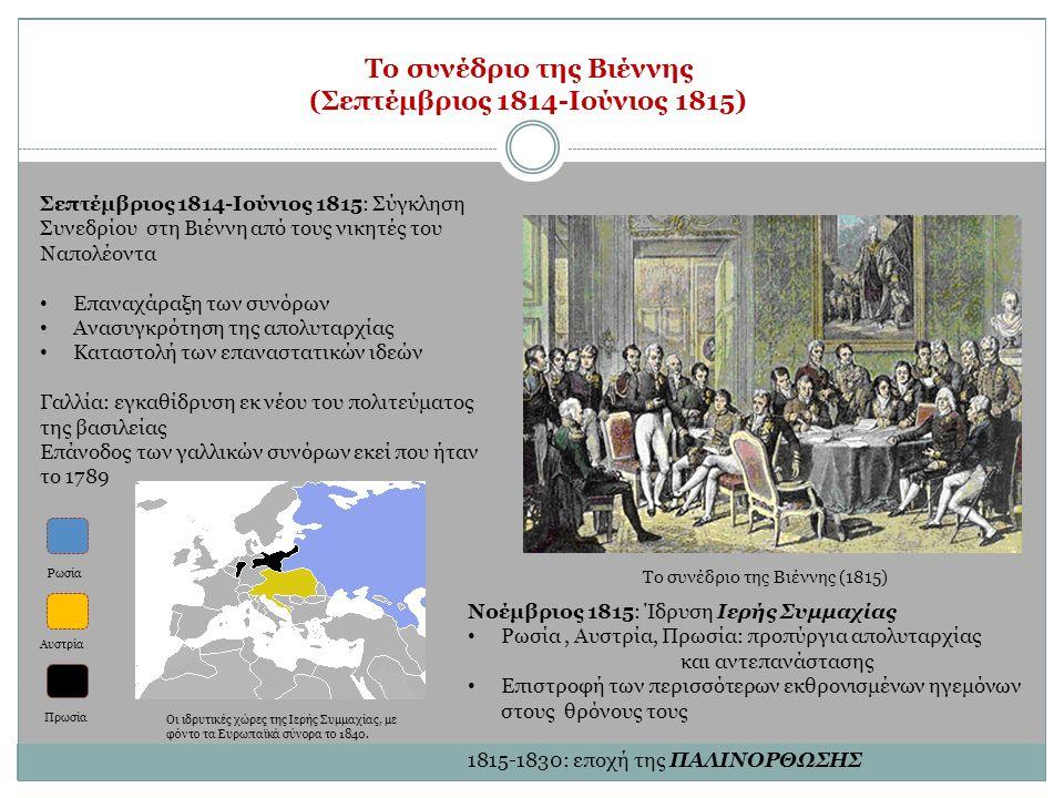 Το συνέδριο της Βιέννης (1815) Το συνέδριο της Βιέννης (Σεπτέμβριος 1814-Ιούνιος 1815) Σεπτέμβριος 1814-Ιούνιος 1815: Σύγκληση Συνεδρίου στη Βιέννη από τους νικητές του Ναπολέοντα Επαναχάραξη των συνόρων Ανασυγκρότηση της απολυταρχίας Καταστολή των επαναστατικών ιδεών Γαλλία: εγκαθίδρυση εκ νέου του πολιτεύματος της βασιλείας Επάνοδος των γαλλικών συνόρων εκεί που ήταν το 1789 Νοέμβριος 1815: Ίδρυση Ιερής Συμμαχίας Ρωσία, Αυστρία, Πρωσία: προπύργια απολυταρχίας και αντεπανάστασης Επιστροφή των περισσότερων εκθρονισμένων ηγεμόνων στους θρόνους τους 1815-1830: εποχή της ΠΑΛΙΝΟΡΘΩΣΗΣ Οι ιδρυτικές χώρες της Ιερής Συμμαχίας, με φόντο τα Ευρωπαϊκά σύνορα το 1840.