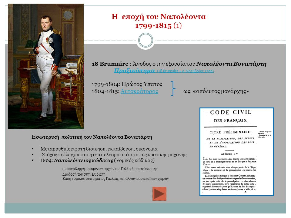 Η εποχή του Ναπολέοντα 1799-1815 (1) 18 Βrumaire : Άνοδος στην εξουσία του Ναπολέοντα Βοναπάρτη Πραξικόπημα (18 Brumaire = 9 Νοεμβρίου 1799) 1799-1804: Πρώτος Ύπατος 1804-1815: Αυτοκράτορας ως «απόλυτος μονάρχης»Αυτοκράτορας E σωτερική πολιτική του Ναπολέοντα Βοναπάρτη Μεταρρυθμίσεις στη διοίκηση, εκπαίδευση, οικονομία Στόχος :ο έλεγχος και η αποτελεσματικότητα της κρατικής μηχανής 1804: Ναπολεόντειος κώδικας ( νομικός κώδικας) συμπερίληψη ορισμένων αρχών της Γαλλικής επανάστασης Διάδοσή του στην Ευρώπη Βάση νομικού συστήματος Γαλλίας και άλλων ευρωπαϊκών χωρών