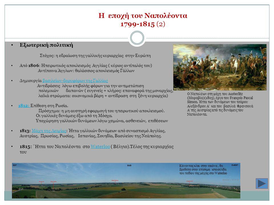 Η εποχή του Ναπολέοντα 1799-1815 (2) Εξωτερική πολιτική Στόχος: η εδραίωση της γαλλικής κυριαρχίας στην Ευρώπη Από 1806: Ηπειρωτικός αποκλεισμός Αγγλίας ( κύριος αντίπαλός του) Αντίποινα Άγγλων: θαλάσσιος αποκλεισμός Γάλλων Δημιουργία βασιλείων-δορυφόρων της Γαλλίαςβασιλείων-δορυφόρων της Γαλλίας Αντιδράσεις λόγω επιβολής φόρων για την αντιμετώπιση πολεμικών δαπανών ( ευγενείς + κλήρος: επαναφορά της μοναρχίας, λαϊκά στρώματα: οικονομικά βάρη + αντίδραση στη ξένη κυριαρχία) 1812: Επίθεση στη Ρωσία.1812: Πρόσχημα: η μη αυστηρή εφαρμογή του ηπειρωτικού αποκλεισμού.