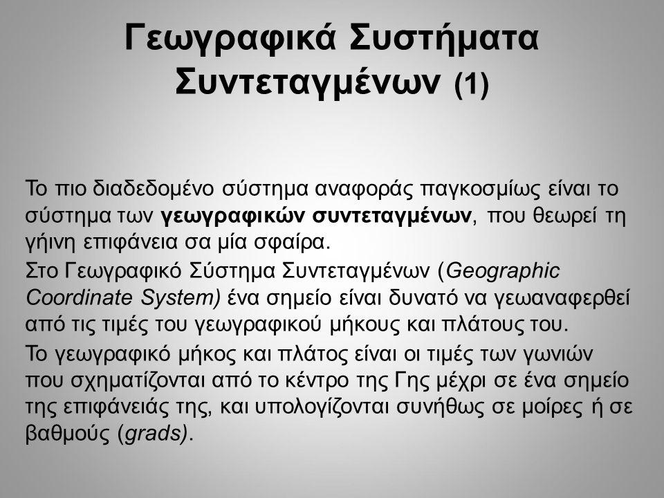 Γεωγραφικά Συστήματα Συντεταγμένων (1) Το πιο διαδεδομένο σύστημα αναφοράς παγκοσμίως είναι το σύστημα των γεωγραφικών συντεταγμένων, που θεωρεί τη γήινη επιφάνεια σα μία σφαίρα.
