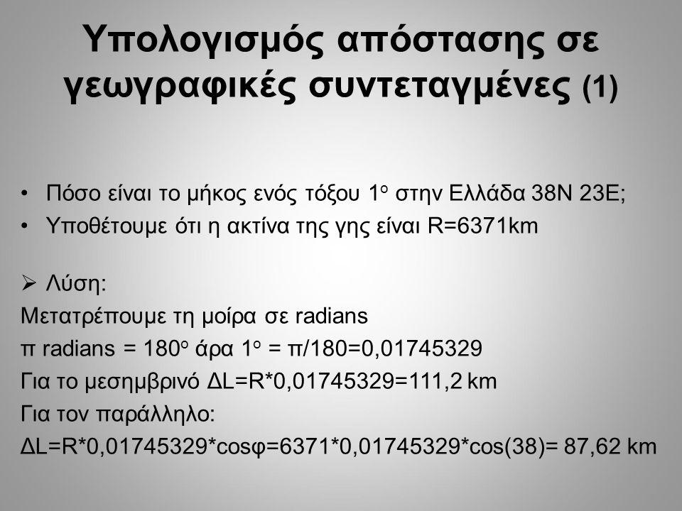 Υπολογισμός απόστασης σε γεωγραφικές συντεταγμένες (1) Πόσο είναι το μήκος ενός τόξου 1 ο στην Ελλάδα 38Ν 23Ε; Υποθέτουμε ότι η ακτίνα της γης είναι R=6371km  Λύση: Μετατρέπουμε τη μοίρα σε radians π radians = 180 o άρα 1 ο = π/180=0,01745329 Για το μεσημβρινό ΔL=R*0,01745329=111,2 km Για τον παράλληλο: ΔL=R*0,01745329*cosφ=6371*0,01745329*cos(38)= 87,62 km