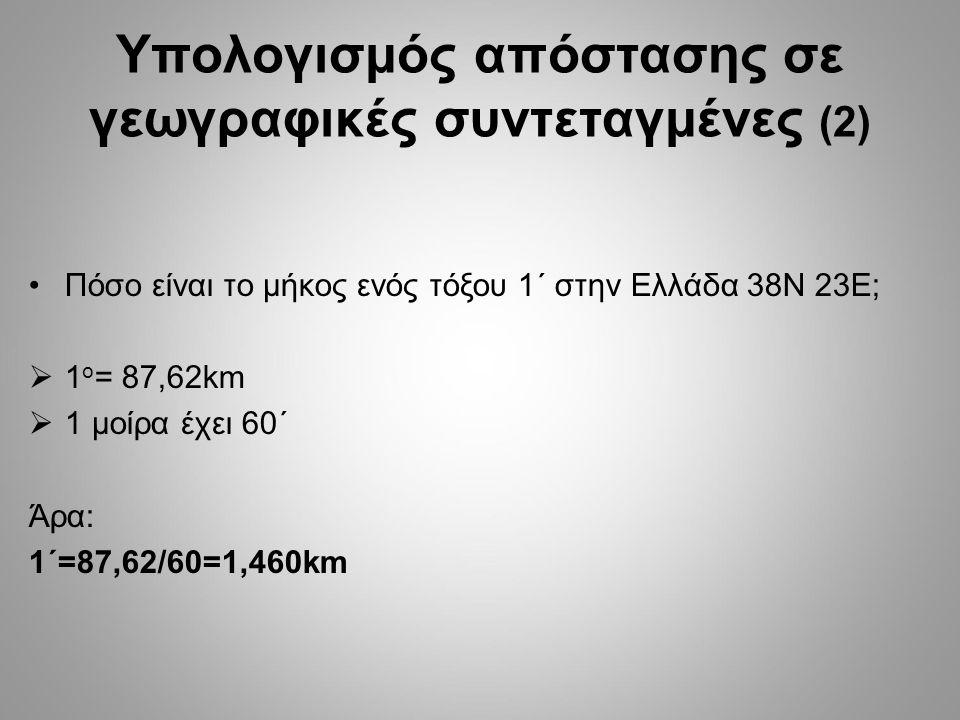 Πόσο είναι το μήκος ενός τόξου 1´ στην Ελλάδα 38Ν 23Ε;  1 o = 87,62km  1 μοίρα έχει 60´ Άρα: 1´=87,62/60=1,460km Υπολογισμός απόστασης σε γεωγραφικές συντεταγμένες (2)