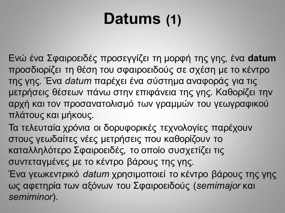 Datums (1) Ενώ ένα Σφαιροειδές προσεγγίζει τη μορφή της γης, ένα datum προσδιορίζει τη θέση του σφαιροειδούς σε σχέση με το κέντρο της γης.