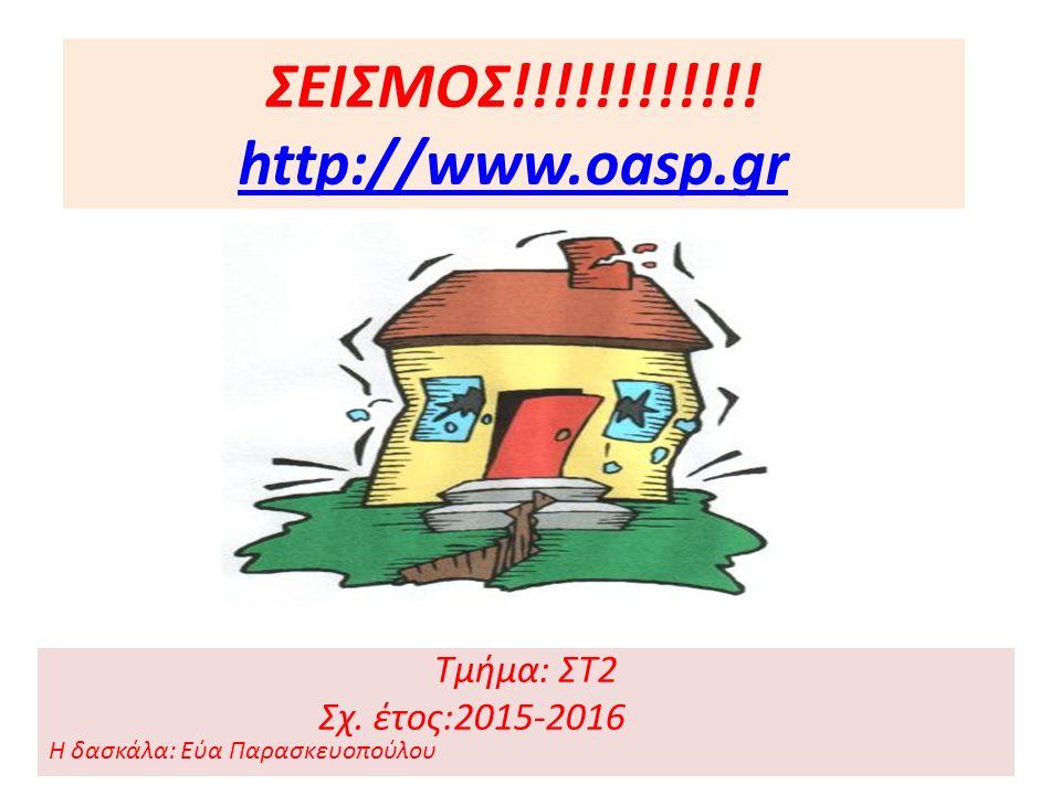 ΣΕΙΣΜΟΣ!!!!!!!!!!!! http://www.oasp.gr http://www.oasp.gr Τμήμα: ΣΤ2 Σχ. έτος:2015-2016 Η δασκάλα: Εύα Παρασκευοπούλου