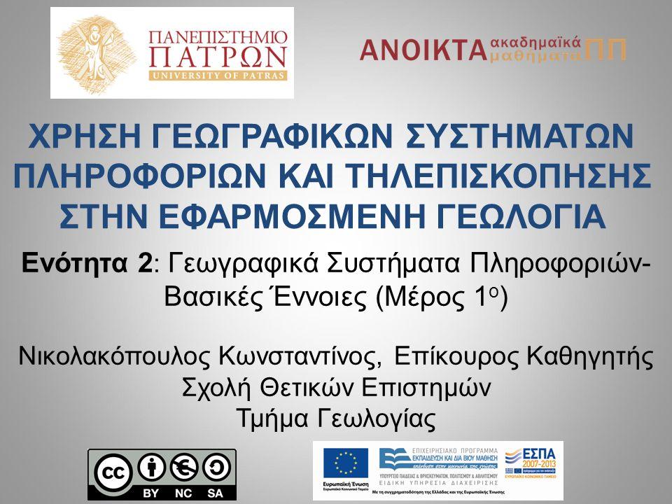 Ενότητα 2 : Γεωγραφικά Συστήματα Πληροφοριών- Βασικές Έννοιες (Μέρος 1 ο ) Νικολακόπουλος Κωνσταντίνος, Επίκουρος Καθηγητής Σχολή Θετικών Επιστημών Τμ