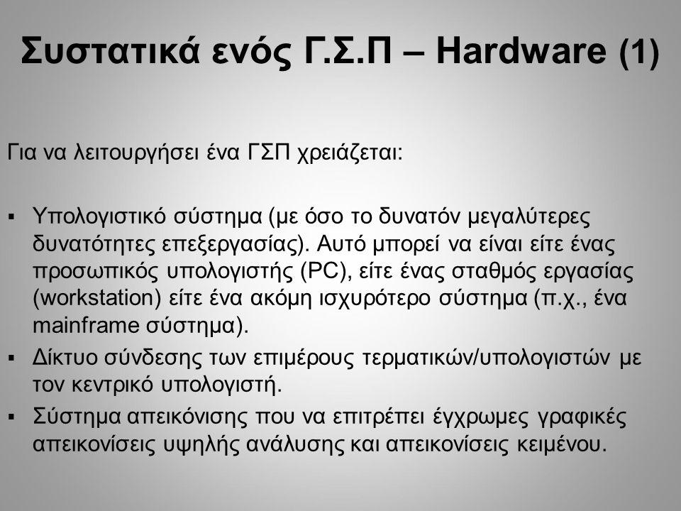 Συστατικά ενός Γ.Σ.Π – Hardware (1) Για να λειτουργήσει ένα ΓΣΠ χρειάζεται:  Υπολογιστικό σύστημα (με όσο το δυνατόν μεγαλύτερες δυνατότητες επεξεργα