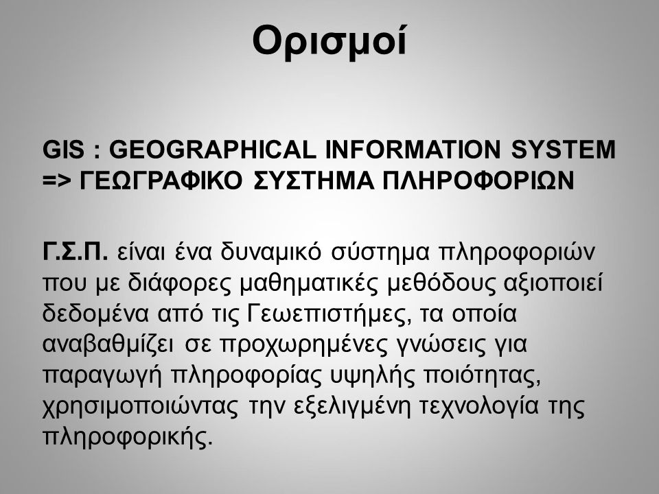 Ορισμοί GIS : GEOGRAPHICAL INFORMATION SYSTEM => ΓΕΩΓΡΑΦΙΚΟ ΣΥΣΤΗΜΑ ΠΛΗΡΟΦΟΡΙΩΝ Γ.Σ.Π. είναι ένα δυναμικό σύστημα πληροφοριών που με διάφορες μαθηματι