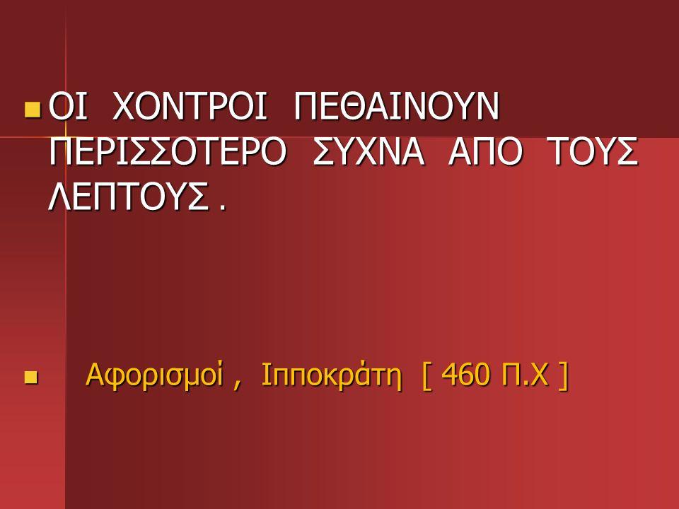 ΟΙ ΧΟΝΤΡΟΙ ΠΕΘΑΙΝΟΥΝ ΠΕΡΙΣΣΟΤΕΡΟ ΣΥΧΝΑ ΑΠΟ ΤΟΥΣ ΛΕΠΤΟΥΣ. ΟΙ ΧΟΝΤΡΟΙ ΠΕΘΑΙΝΟΥΝ ΠΕΡΙΣΣΟΤΕΡΟ ΣΥΧΝΑ ΑΠΟ ΤΟΥΣ ΛΕΠΤΟΥΣ. Αφορισμοί, Ιπποκράτη [ 460 Π.Χ ] Αφο