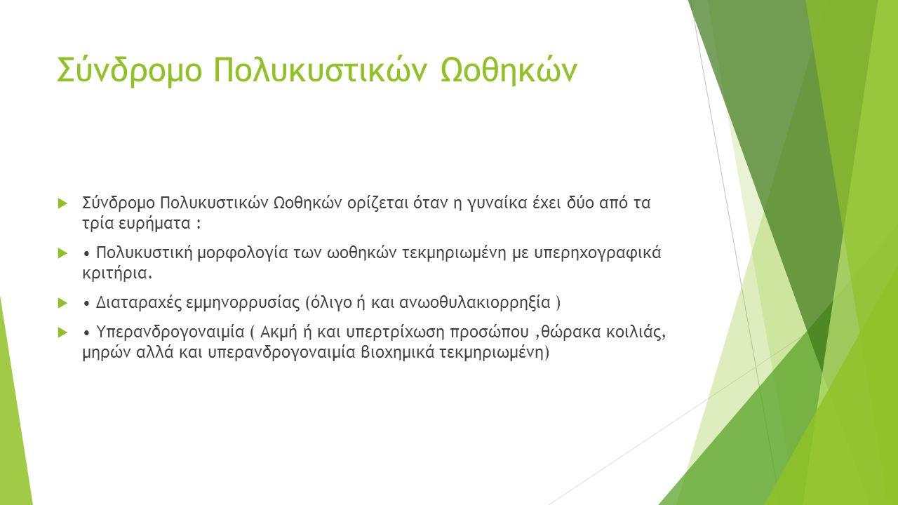 Συμπτώματα  ακανόνιστη έμμηνος ρύση ή παντελής απουσία εμμήνου ρύσεως  ακανόνιστη ωορρηξία ή και καθόλου ωορρηξία  μειωμένη γονιμότητα: δυσκολία στη σύλληψη, αποβολές  ανεπιθύμητη έντονη τριχοφυΐα στο σώμα ή στο πρόσωπο (δασυτριχισμός)  Λιπαρό δέρμα, ακμή  Λεπτά μαλλιά ή απώλεια μαλλιών από την κεφαλή (αλωπεκία)  Προβλήματα βάρους: υψηλό βάρος, απότομη αύξηση  Κατάθλιψη και έντονες μεταλλαγές στη διάθεση