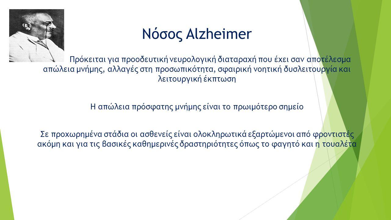 Νόσος Alzheimer Πρόκειται για προοδευτική νευρολογική διαταραχή που έχει σαν αποτέλεσμα απώλεια μνήμης, αλλαγές στη προσωπικότητα, σφαιρική νοητική δυσλειτουργία και λειτουργική έκπτωση Η απώλεια πρόσφατης μνήμης είναι το πρωιμότερο σημείο Σε προχωρημένα στάδια οι ασθενείς είναι ολοκληρωτικά εξαρτώμενοι από φροντιστές ακόμη και για τις βασικές καθημερινές δραστηριότητες όπως το φαγητό και η τουαλέτα