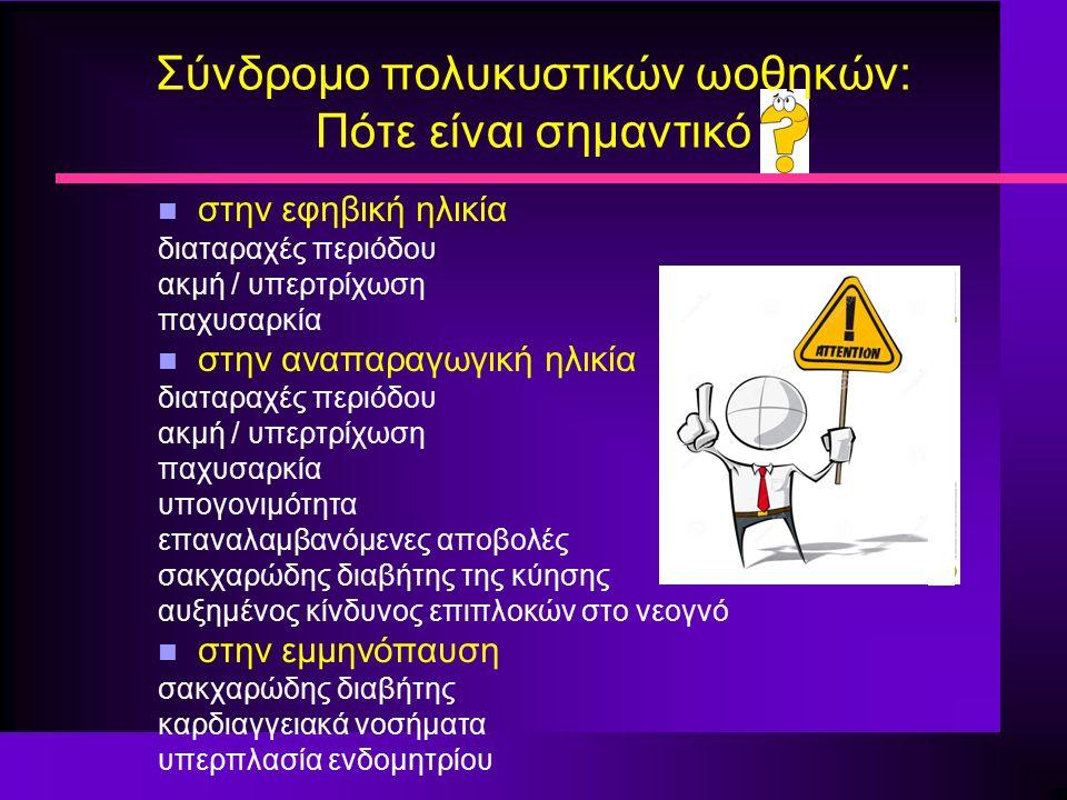 Σύνδρομο πολυκυστικών ωοθηκών: Πότε είναι σημαντικό n στην εφηβική ηλικία διαταραχές περιόδου ακμή / υπερτρίχωση παχυσαρκία n στην αναπαραγωγική ηλικία διαταραχές περιόδου ακμή / υπερτρίχωση παχυσαρκία υπογονιμότητα επαναλαμβανόμενες αποβολές σακχαρώδης διαβήτης της κύησης αυξημένος κίνδυνος επιπλοκών στο νεογνό n στην εμμηνόπαυση σακχαρώδης διαβήτης καρδιαγγειακά νοσήματα υπερπλασία ενδομητρίου