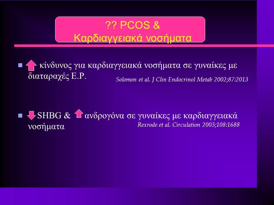 ?? PCOS & Καρδιαγγειακά νοσήματα n κίνδυνος για καρδιαγγειακά νοσήματα σε γυναίκες με διαταραχές Ε.Ρ. n SHBG & ανδρογόνα σε γυναίκες με καρδιαγγειακά
