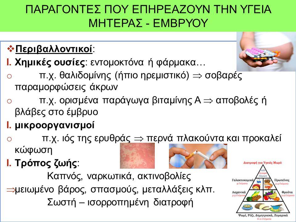 ΠΑΡΑΓΟΝΤΕΣ ΠΟΥ ΕΠΗΡΕΑΖΟΥΝ ΤΗΝ ΥΓΕΙΑ ΜΗΤΕΡΑΣ - ΕΜΒΡΥΟΥ  Περιβαλλοντικοί: I.Χημικές ουσίες: εντομοκτόνα ή φάρμακα… o π.χ. θαλιδομίνης (ήπιο ηρεμιστικό)