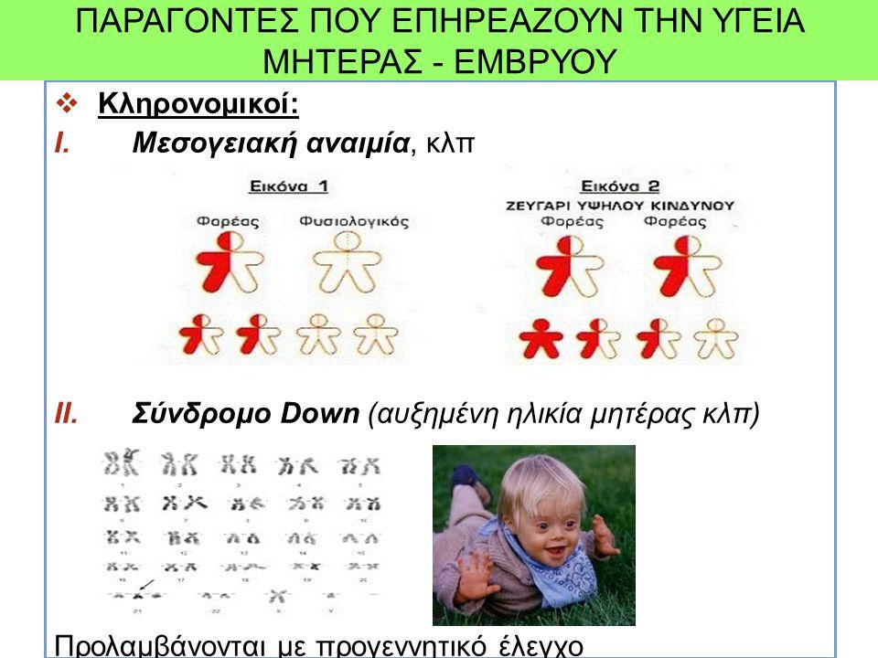  Κληρονομικοί: I.Μεσογειακή αναιμία, κλπ II.Σύνδρομο Down (αυξημένη ηλικία μητέρας κλπ) Προλαμβάνονται με προγεννητικό έλεγχο ΠΑΡΑΓΟΝΤΕΣ ΠΟΥ ΕΠΗΡΕΑΖΟ