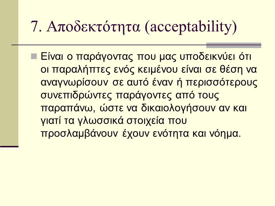 7. Αποδεκτότητα (acceptability) Είναι ο παράγοντας που μας υποδεικνύει ότι οι παραλήπτες ενός κειμένου είναι σε θέση να αναγνωρίσουν σε αυτό έναν ή πε