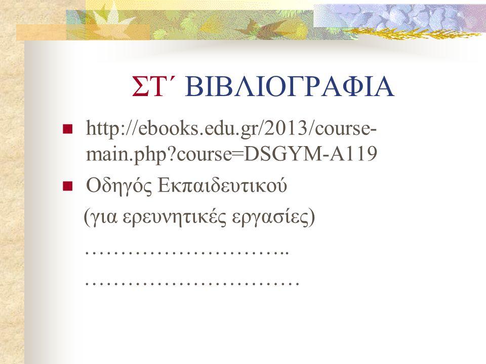 ΣΤ΄ ΒΙΒΛΙΟΓΡΑΦΙΑ http://ebooks.edu.gr/2013/course- main.php course=DSGYM-A119 Οδηγός Εκπαιδευτικού (για ερευνητικές εργασίες) ………………………..