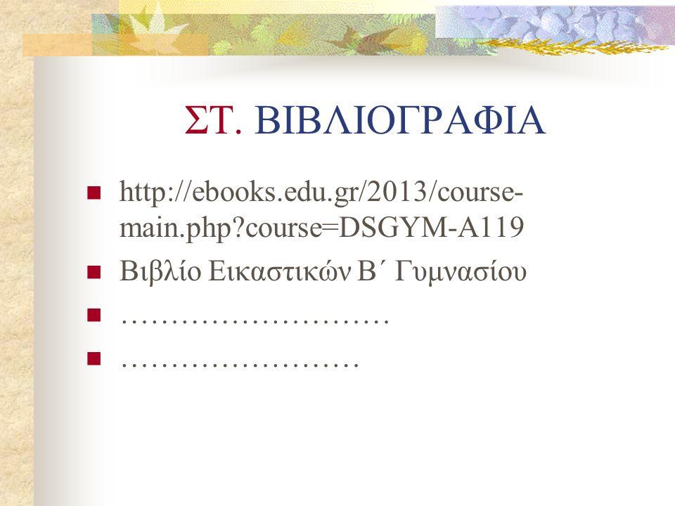 ΣΤ. ΒΙΒΛΙΟΓΡΑΦΙΑ http://ebooks.edu.gr/2013/course- main.php?course=DSGYM-A119 Βιβλίο Εικαστικών Β΄ Γυμνασίου ……………………… ……………………