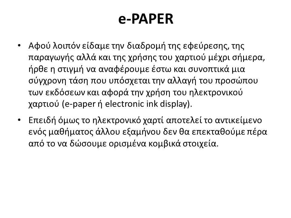 e-PAPER Αφού λοιπόν είδαμε την διαδρομή της εφεύρεσης, της παραγωγής αλλά και της χρήσης του χαρτιού μέχρι σήμερα, ήρθε η στιγμή να αναφέρουμε έστω και συνοπτικά μια σύγχρονη τάση που υπόσχεται την αλλαγή του προσώπου των εκδόσεων και αφορά την χρήση του ηλεκτρονικού χαρτιού (e-paper ή electronic ink display).