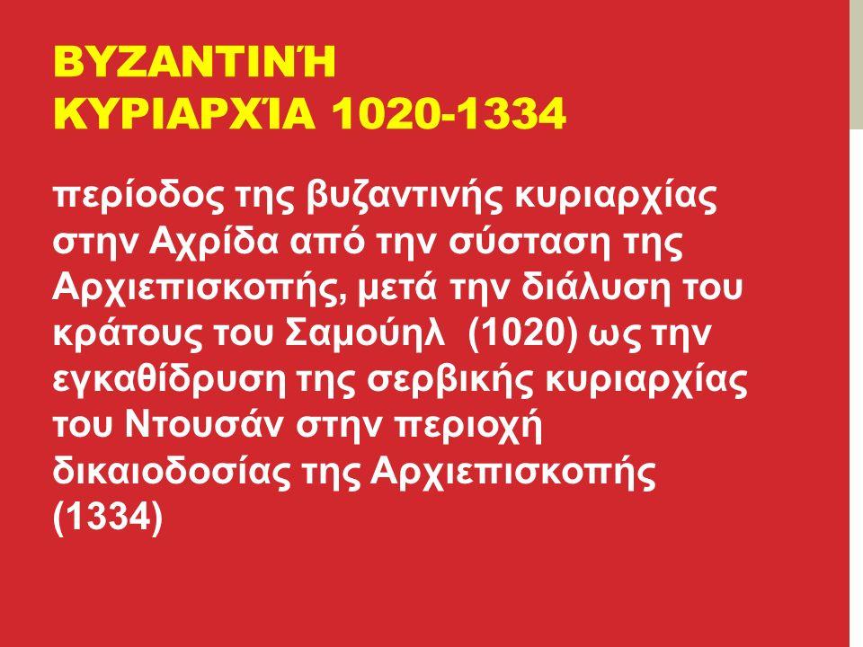 ΒΥΖΑΝΤΙΝΉ ΚΥΡΙΑΡΧΊΑ 1020-1334 περίοδος της βυζαντινής κυριαρχίας στην Αχρίδα από την σύσταση της Αρχιεπισκοπής, μετά την διάλυση του κράτους του Σαμούηλ (1020) ως την εγκαθίδρυση της σερβικής κυριαρχίας του Ντουσάν στην περιοχή δικαιοδοσίας της Αρχιεπισκοπής (1334)
