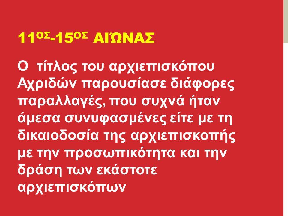 11 ΟΣ -15 ΟΣ ΑΙΏΝΑΣ Ο τίτλος του αρχιεπισκόπου Αχριδών παρουσίασε διάφορες παραλλαγές, που συχνά ήταν άμεσα συνυφασμένες είτε με τη δικαιοδοσία της αρχιεπισκοπής με την προσωπικότητα και την δράση των εκάστοτε αρχιεπισκόπων