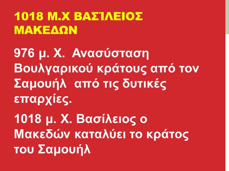 1018 Μ.Χ ΒΑΣΊΛΕΙΟΣ ΜΑΚΕΔΩΝ 976 μ.Χ.
