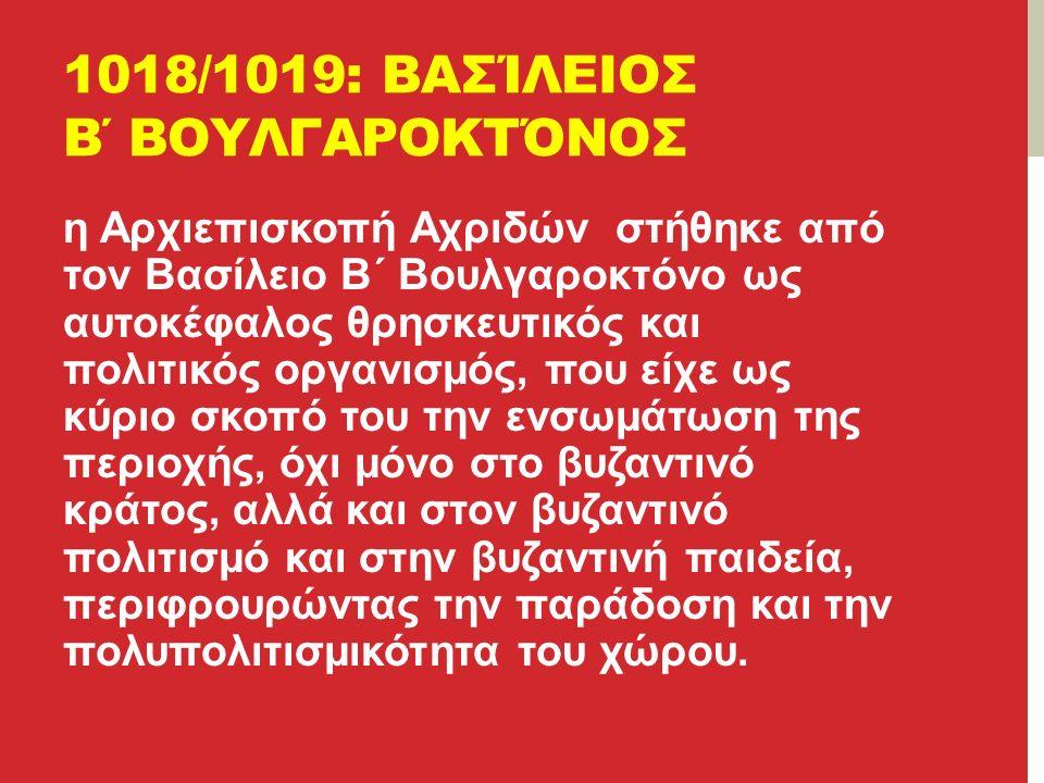 1018/1019: ΒΑΣΊΛΕΙΟΣ Β΄ ΒΟΥΛΓΑΡΟΚΤΌΝΟΣ η Αρχιεπισκοπή Αχριδών στήθηκε από τον Βασίλειο Β΄ Βουλγαροκτόνο ως αυτοκέφαλος θρησκευτικός και πολιτικός οργανισμός, που είχε ως κύριο σκοπό του την ενσωμάτωση της περιοχής, όχι μόνο στο βυζαντινό κράτος, αλλά και στον βυζαντινό πολιτισμό και στην βυζαντινή παιδεία, περιφρουρώντας την παράδοση και την πολυπολιτισμικότητα του χώρου.