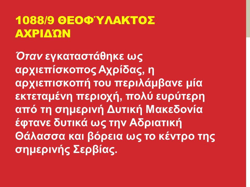 1088/9 ΘΕΟΦΎΛΑΚΤΟΣ ΑΧΡΙΔΏΝ Όταν εγκαταστάθηκε ως αρχιεπίσκοπος Αχρίδας, η αρχιεπισκοπή του περιλάμβανε μία εκτεταμένη περιοχή, πολύ ευρύτερη από τη σημερινή Δυτική Μακεδονία έφτανε δυτικά ως την Αδριατική Θάλασσα και βόρεια ως το κέντρο της σημερινής Σερβίας.