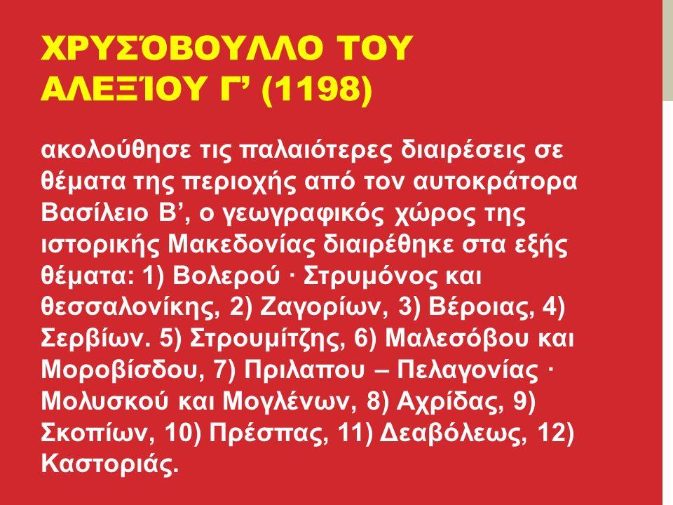 ΧΡΥΣΌΒΟΥΛΛΟ ΤΟΥ ΑΛΕΞΊΟΥ Γ' (1198) ακολούθησε τις παλαιότερες διαιρέσεις σε θέματα της περιοχής από τον αυτοκράτορα Βασίλειο Β', ο γεωγραφικός χώρος της ιστορικής Μακεδονίας διαιρέθηκε στα εξής θέματα: 1) Βολερού · Στρυμόνος και θεσσαλονίκης, 2) Ζαγορίων, 3) Βέροιας, 4) Σερβίων.