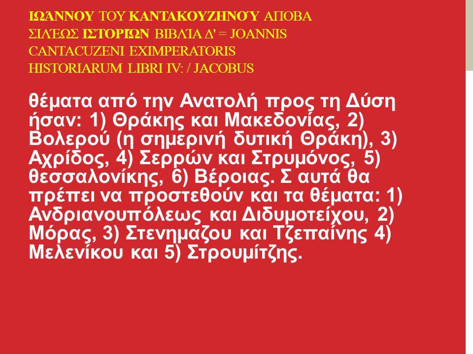 ΙΩΆΝΝΟΥ ΤΟΥ ΚΑΝΤΑΚΟΥΖΗΝΟΎ ΑΠΟΒΑ ΣΙΛΈΩΣ ΙΣΤΟΡΙΏΝ ΒΙΒΛΊΑ Δ = JOANNIS CANTACUZENI EXIMPERATORIS HISTORIARUM LIBRI IV: / JACOBUS θέματα από την Ανατολή προς τη Δύση ήσαν: 1) Θράκης και Μακεδονίας, 2) Βολερού (η σημερινή δυτική Θράκη), 3) Αχρίδος, 4) Σερρών και Στρυμόνος, 5) θεσσαλονίκης, 6) Βέροιας.