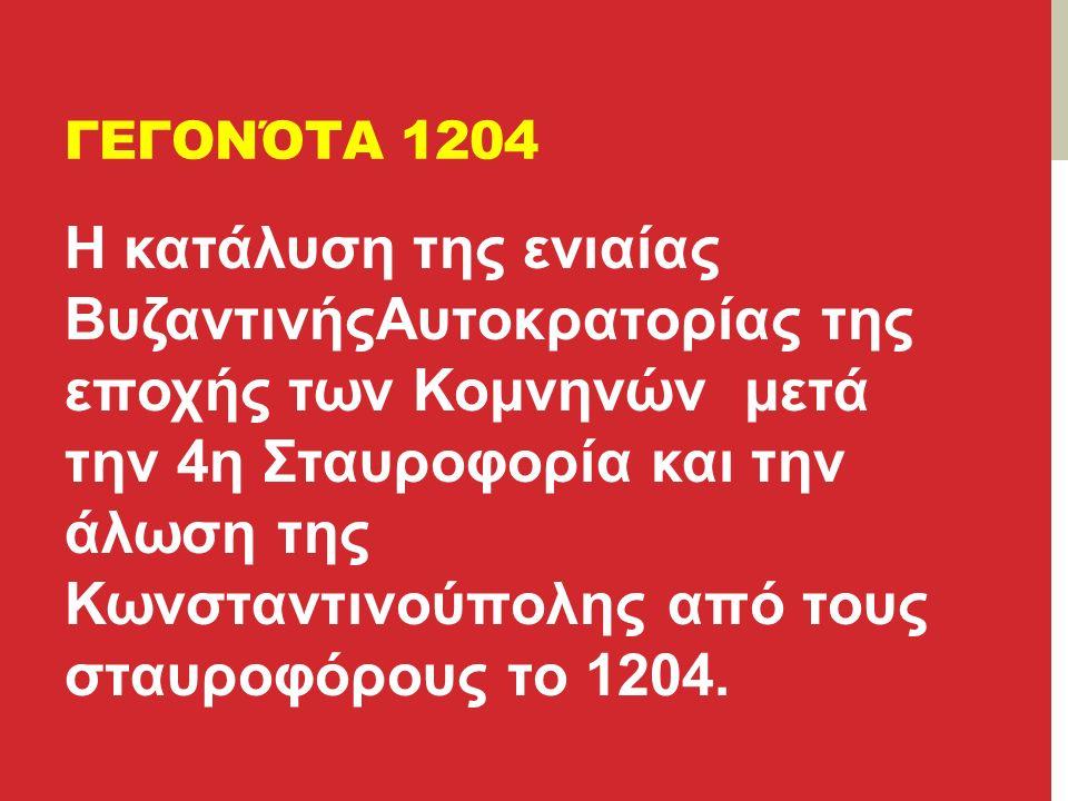ΓΕΓΟΝΌΤΑ 1204 Η κατάλυση της ενιαίας ΒυζαντινήςΑυτοκρατορίας της εποχής των Κομνηνών μετά την 4η Σταυροφορία και την άλωση της Κωνσταντινούπολης από τους σταυροφόρους το 1204.