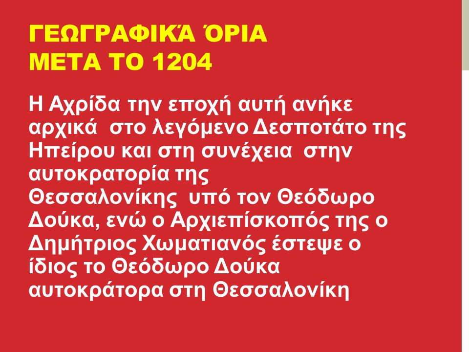 ΓΕΩΓΡΑΦΙΚΆ ΌΡΙΑ ΜΕΤΑ ΤΟ 1204 Η Αχρίδα την εποχή αυτή ανήκε αρχικά στο λεγόμενο Δεσποτάτο της Ηπείρου και στη συνέχεια στην αυτοκρατορία της Θεσσαλονίκης υπό τον Θεόδωρο Δούκα, ενώ ο Αρχιεπίσκοπός της ο Δημήτριος Χωματιανός έστεψε ο ίδιος το Θεόδωρο Δούκα αυτοκράτορα στη Θεσσαλονίκη